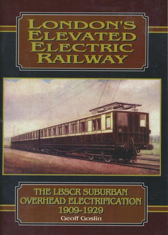 London's Elevated Electric Railway: The LBSCR Suburban Overhead Electrification 1909-1929