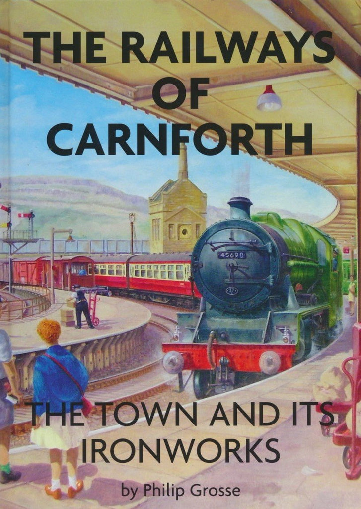 Carnforth: The Railways of Carnforth, the Town and Its Ironworks