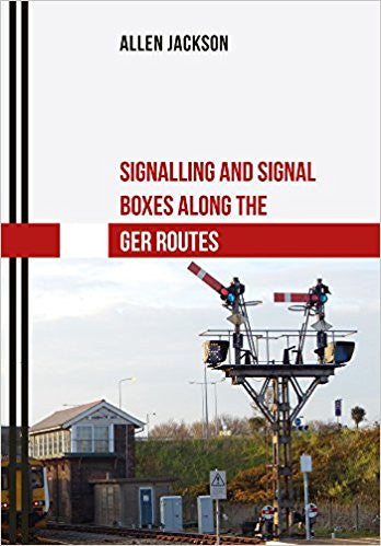 Signalling and Signal Boxes Along the GER Routes .