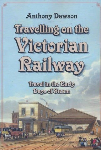 Travelling on the Victorian Railway: Travel in the Early Days of Steam