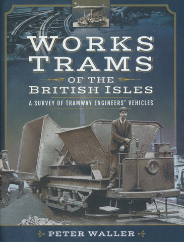 Works Trams of the British Isles: A Survey of Tramway Engineers' Vehicles