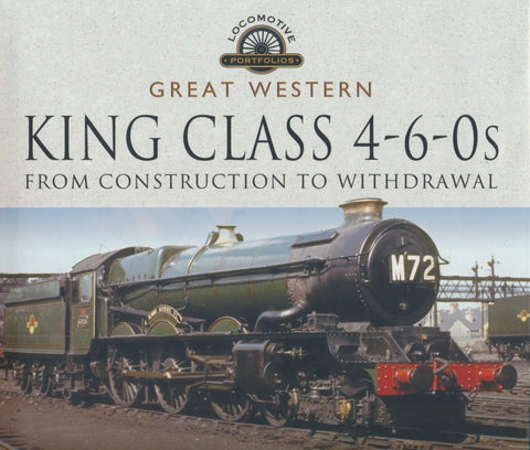 Great Western King Class 4-6-0s - From Construction to Withdrawal (Locomotive Portfolios)