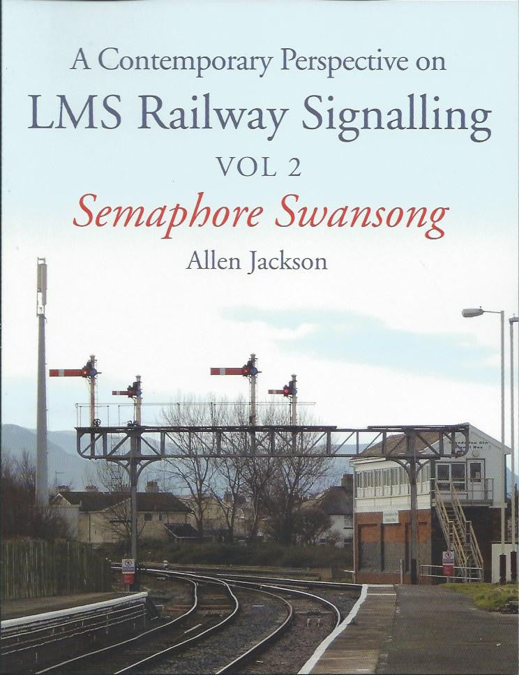 A Contemporary Perspective on LMS Railway Signalling Vol. 2 Semaphore Swansong
