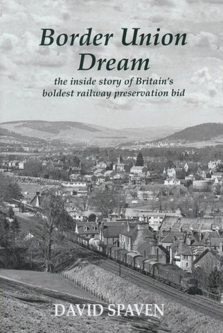 Border Union Dream - the inside story of Britain's boldest railway preservation bid