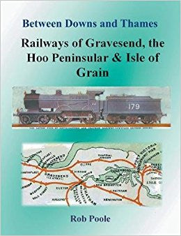 Between Downs & Thames - Railways of Gravesend, the Hoo Peninsular & Isle of Grain