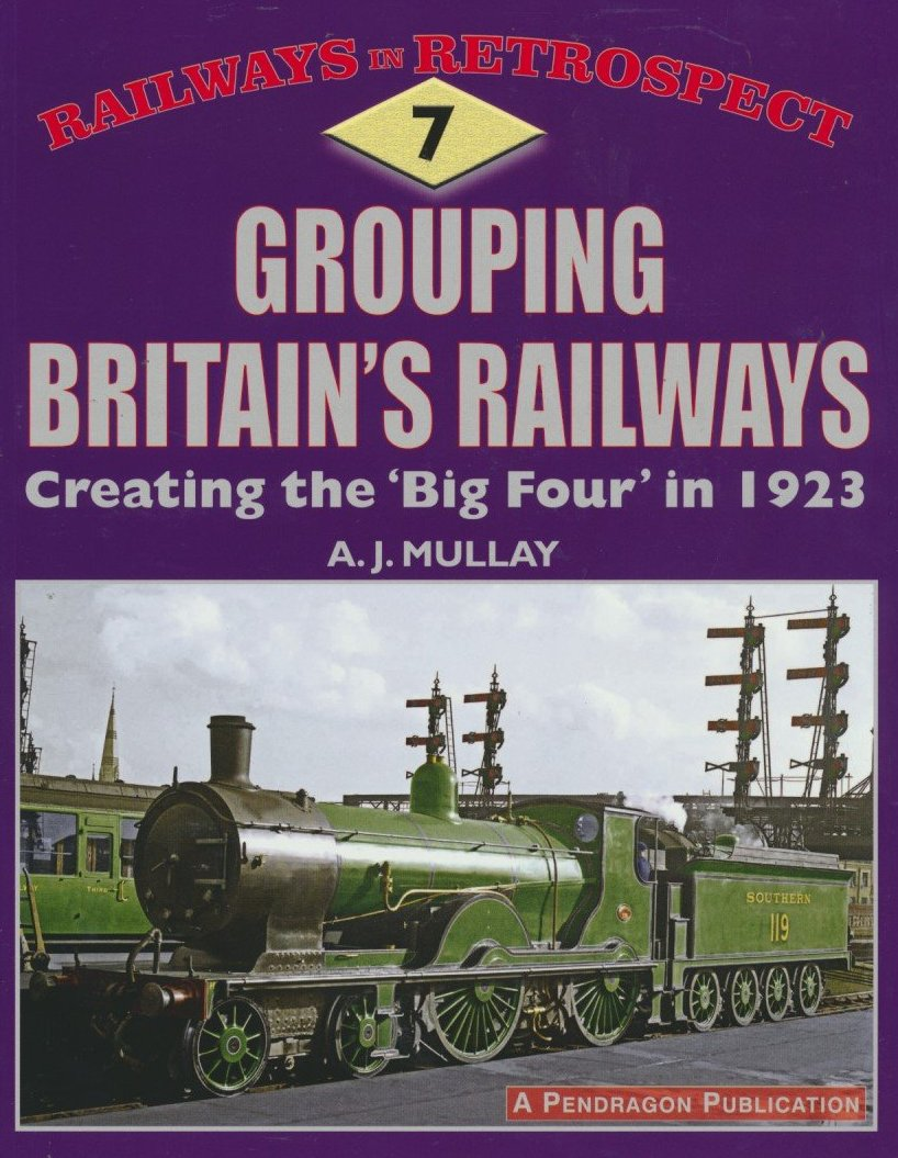 Railways in Retrospect: 7 - Grouping Britain's Railways: Creating the 'Big Four' in 1923 (Railways in Retrospect)