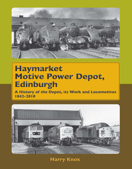 Haymarket Motive Power Depot Edinburgh: A History of the Depot, Its Work and Locomotives, 1842-2010