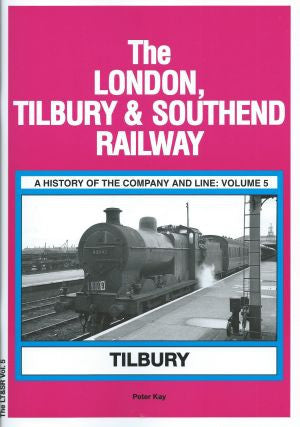 The London, Tilbury & Southend Railway: A History of the Company and Line - Volume five : Tilbury