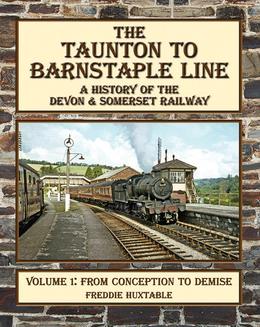 The Taunton to Barnstaple Line : A History of the Devon & Somerset Railway Volume 1 : From Conception to Demise