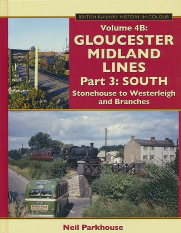 Gloucester Midland Lines Part 3 : South - Stonehouse to Westerleigh & Branches (British Railway History in Colour Volume 4B)
