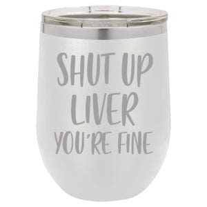 """Shut Up Liver You're Fine"" 12 oz Wine Mug - Driftless Studios"