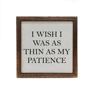 """I Wish I Was As Thin As My Patience"" 6x6 Sign - BW039 - Driftless Studios"