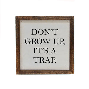 """Don't Grow Up It's A Trap"" 6x6 Sign - BW040 - Driftless Studios"