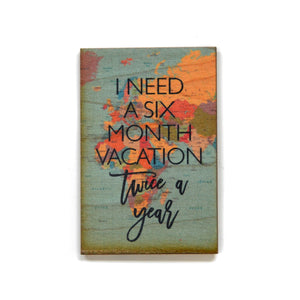 I need a six month vacation Magnet - XM015 - Driftless Studios