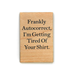 Frankly autocorrect, I'm getting tired of your shirt. Magnet - XM020 - Driftless Studios