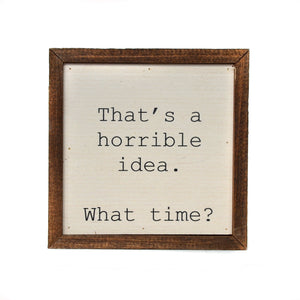 """That's a horrible idea. What Time?"" 6x6 Wall Art Sign - BW012 - Driftless Studios"