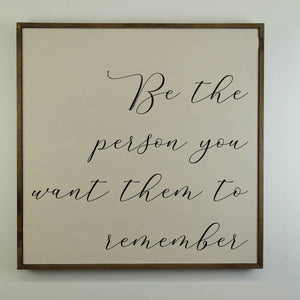 """Be The Person You Want Them To Remember"" 24x24 Wall Art Sign - MW003 - Driftless Studios"