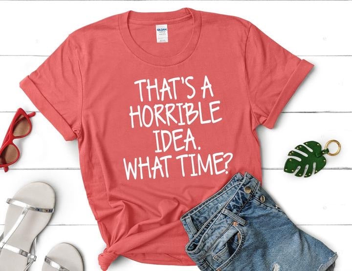That's a Horrible Idea What Time Graphic Tee or Sweatshirt