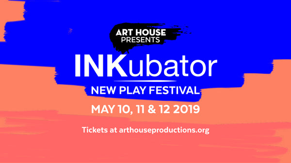 Art House Presents The INKubator New Play Festival