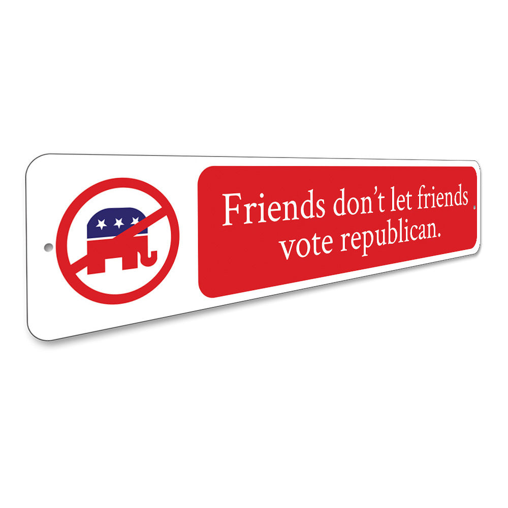Friends Dont Let Friends Vote Sign Aluminum Sign