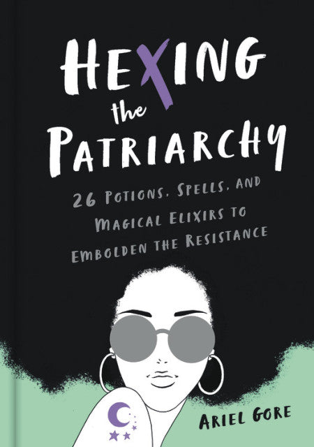 Hexing the Patriarchy: 26 Potions, Spells, and Magical Elixirs to Embolden the Resistance