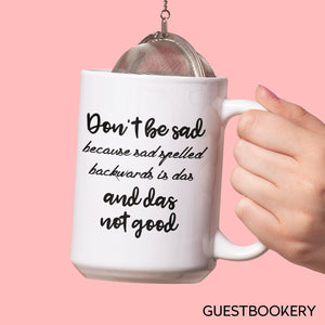 Don't Be Sad Because Sad Spelled Backwards Is Das And Das Not Good Mug