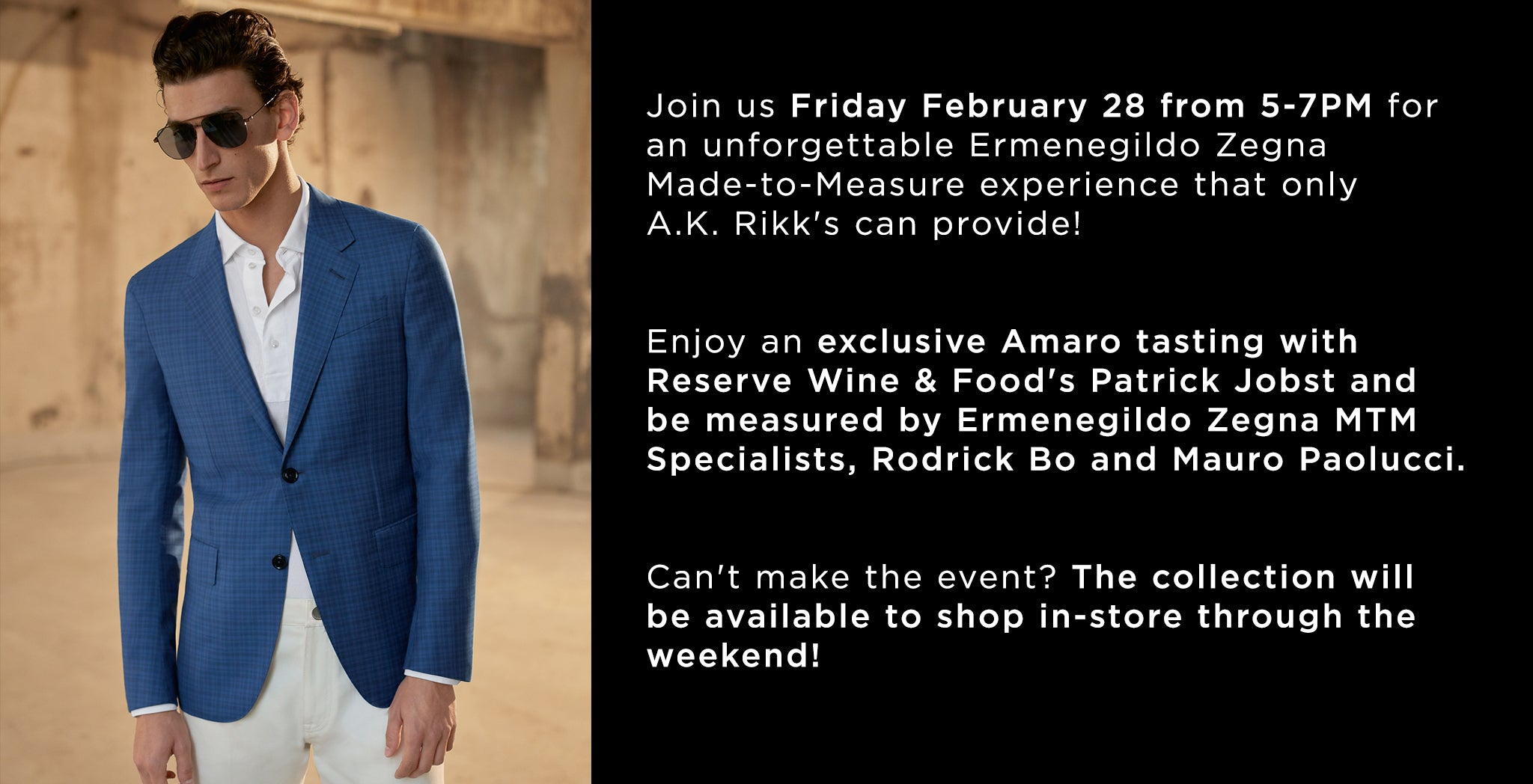 Join us Friday February 28 from 5-7PM for an unforgettable Ermenegildo Zegna Made-to-Measure experience that only  A.K. Rikk's can provide!    Enjoy an exclusive Amaro tasting with  Reserve Wine & Food's Patrick Jobst and be measured by Ermenegildo Zegna MTM  Specialists, Rodrick Bo and Mauro Paolucci.    Can't make the event? The collection will be available to shop in-store through the weekend!