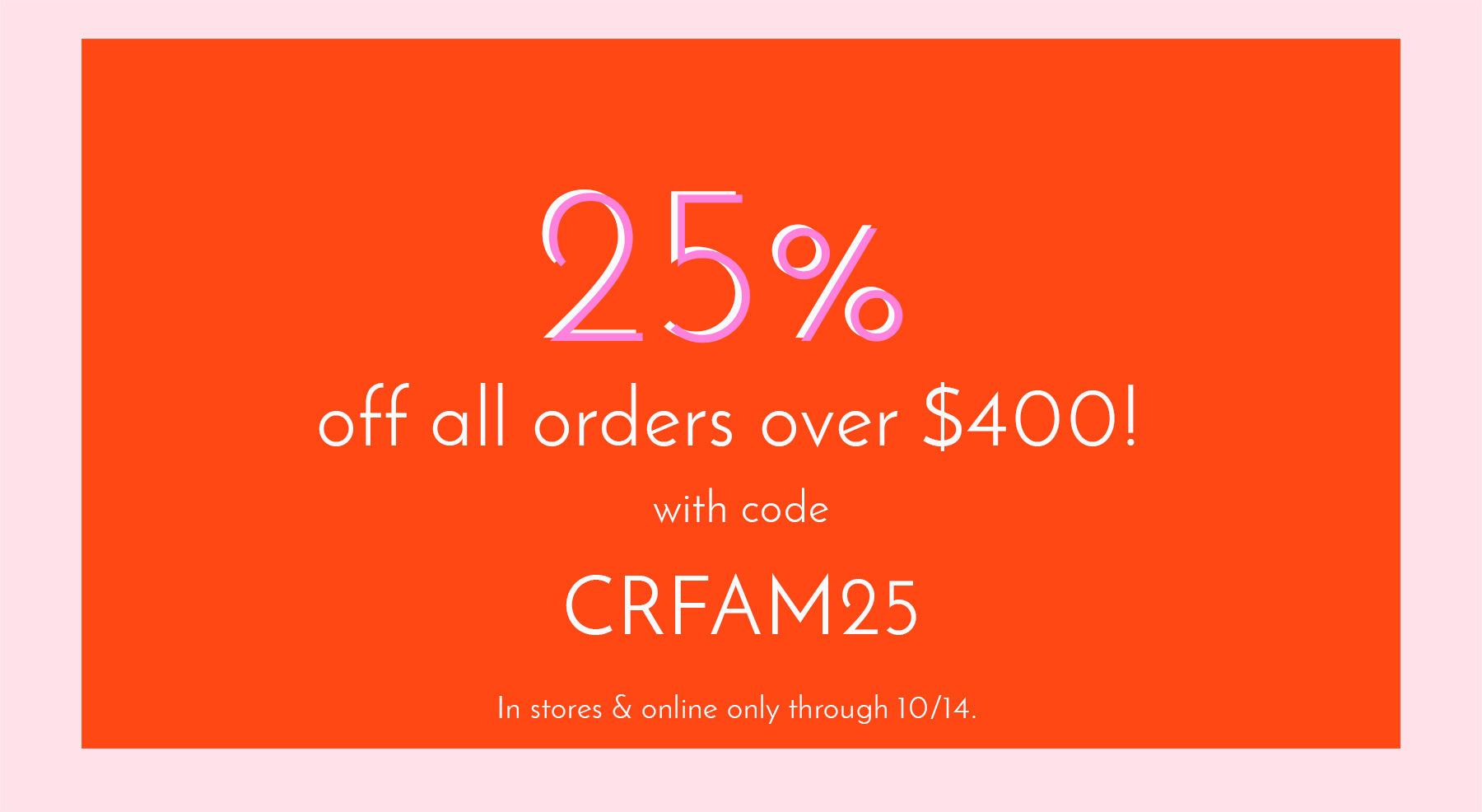 25% off all orders over $500 with code CRFAM25