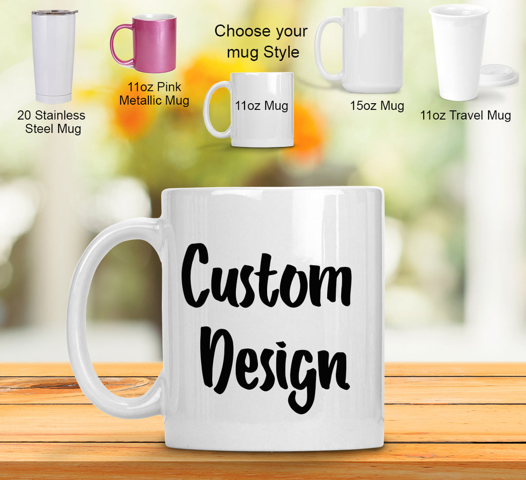 Custom Mugs - Any picture or design you want!