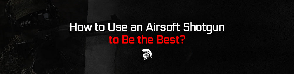 How to Use an Airsoft Shotgun to Be the Best?