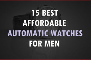 15 Best Affordable Automatic Watches For Men