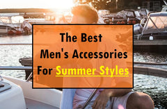 Summer 2021: Best Men's Accessories For Summer Styles