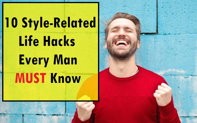 10 Style-Related Life Hacks Every Man Must Know