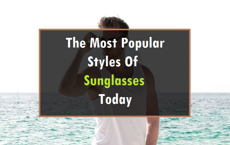 The Most Popular Styles Of Sunglasses Today
