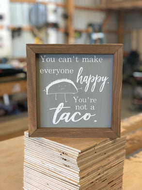 YOU CAN'T MAKE EVERYBODY HAPPY, YOU'RE NOT A TACO