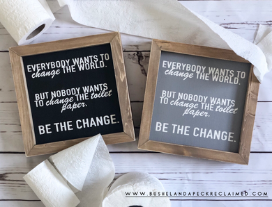 EVERYBODY WANTS TO CHANGE THE WORLD. BUT NOBODY WANTS TO CHANGE THE TOILET PAPER.