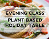 New Class - Plant-based Holiday Table, December 6th from 630-9p!