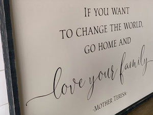 If You Want to Change the World Go Home and Love Your Family Wood Sign