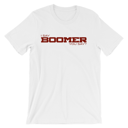 I Say BOOMER,You Say? Unisex