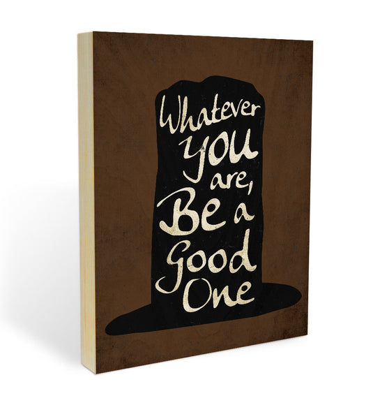 """Whatever You Are Be A Good One"" Wood Panel"