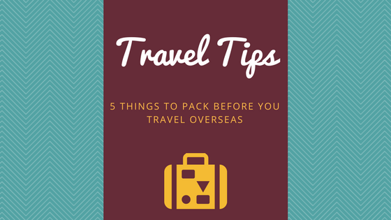 5 Things to Pack Before You Travel Overseas