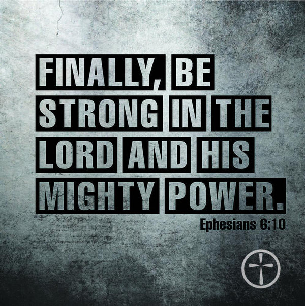 Ephesians 6:10 - Finally, be strong in the Lord and in his mighty power