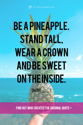 Who created the 'Be a Pineapple' quote? Read more at The Salty Pineapple Blog #beapineapple #saltypineapple #saltypineappleshop #quote #inspiration #pineapple