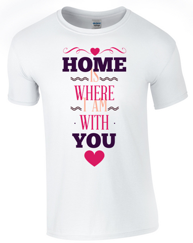 Home is with You T-Shirt Printed DTG (Direct to Garment) for a permanent finish