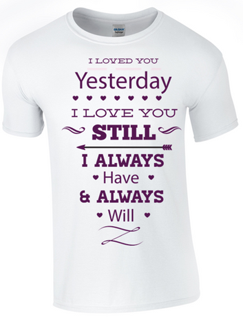 Valentine I Loved You Yesterday, I Love You Still T-Shirt Printed DTG (Direct to Garment) for a permanent finish