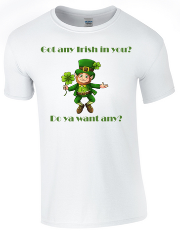 St Patrick's Day Got Any Irish in You T-Shirt Printed DTG (Direct to Garment) for a Permanent Finish.