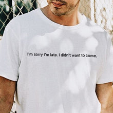 I'm Sorry I'm Late, I Didn't Want to Come T-shirt - KILSHEE Co.