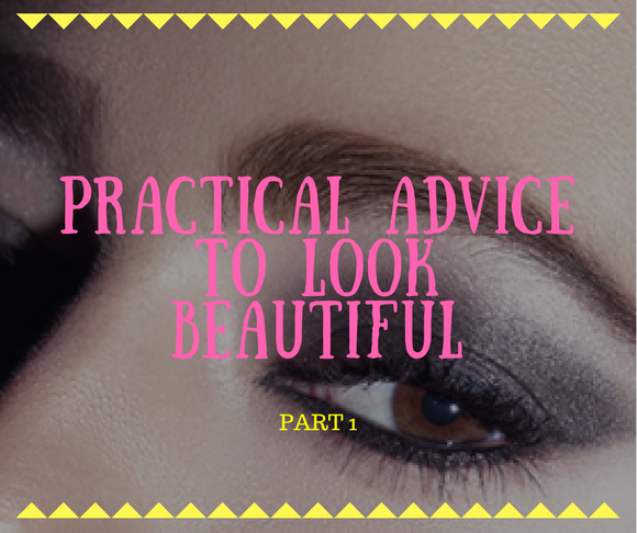 PRACTICAL ADVICE TO LOOK BEAUTIFUL Part 1
