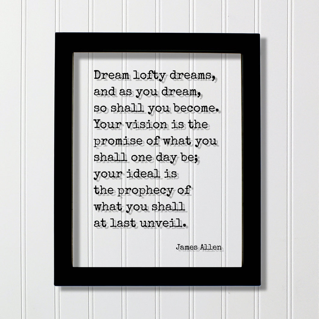 James Allen - Quote - Dream lofty dreams, and as you dream, so shall you become. Your vision is the promise of what you shall one day be