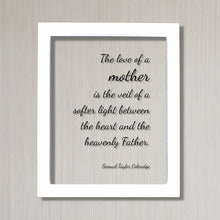 Samuel Taylor Coleridge - The love of a mother is the veil of a softer light between the heart and the heavenly Father - Mother's Day Quote